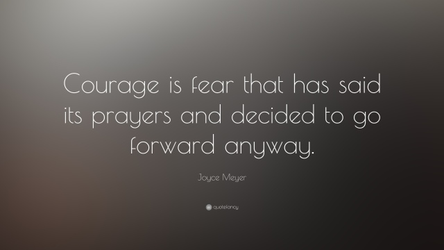 Courage is fear that has said its prayers and decided to go forward anyway. Joyce Meyer